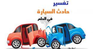 صورة حادث السيارة في المنام , تفسير حلم الحادثة